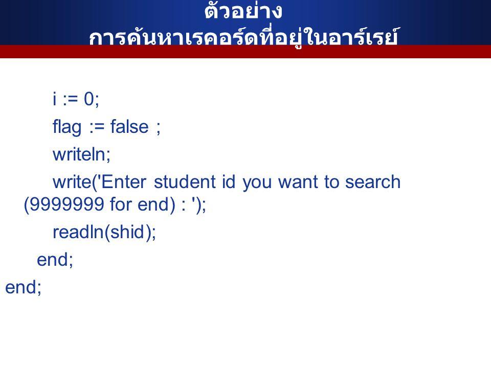 ตัวอย่าง การค้นหาเรคอร์ดที่อยู่ในอาร์เรย์ i := 0; flag := false ; writeln; write('Enter student id you want to search (9999999 for end) : '); readln(s