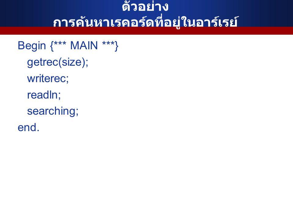 ตัวอย่าง การค้นหาเรคอร์ดที่อยู่ในอาร์เรย์ Begin {*** MAIN ***} getrec(size); writerec; readln; searching; end.