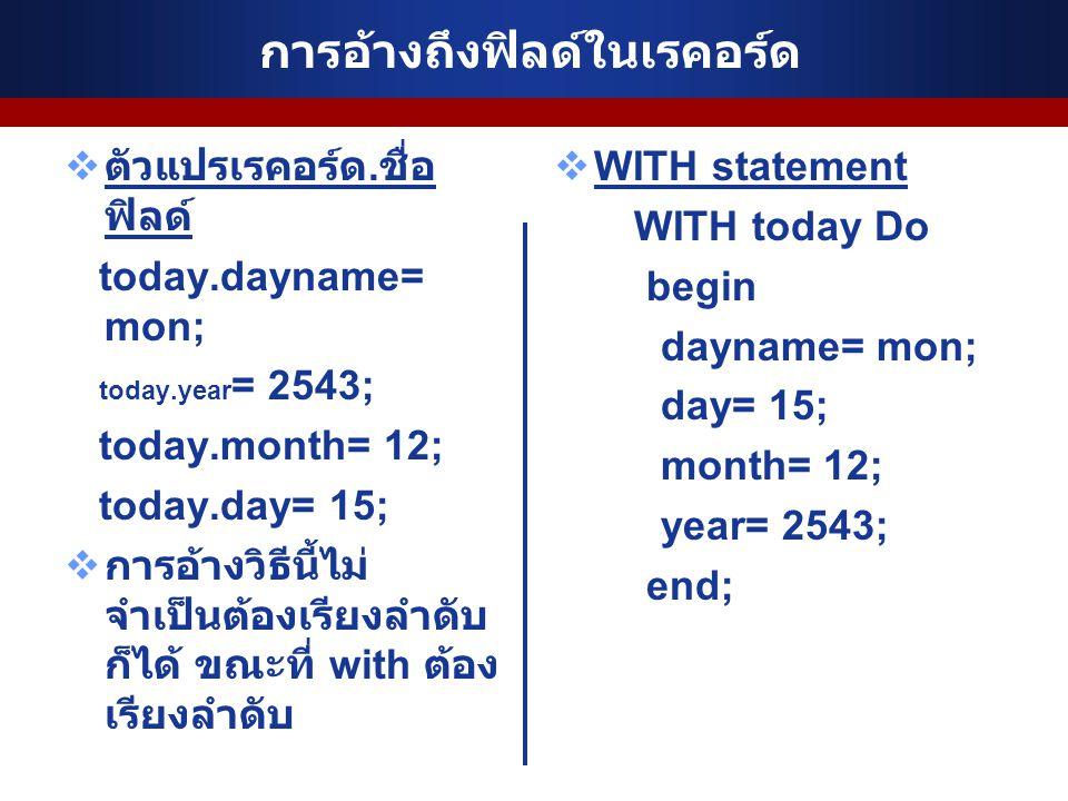การอ้างถึงฟิลด์ในเรคอร์ด  ตัวแปรเรคอร์ด. ชื่อ ฟิลด์ today.dayname= mon; today.year = 2543; today.month= 12; today.day= 15;  การอ้างวิธีนี้ไม่ จำเป็น