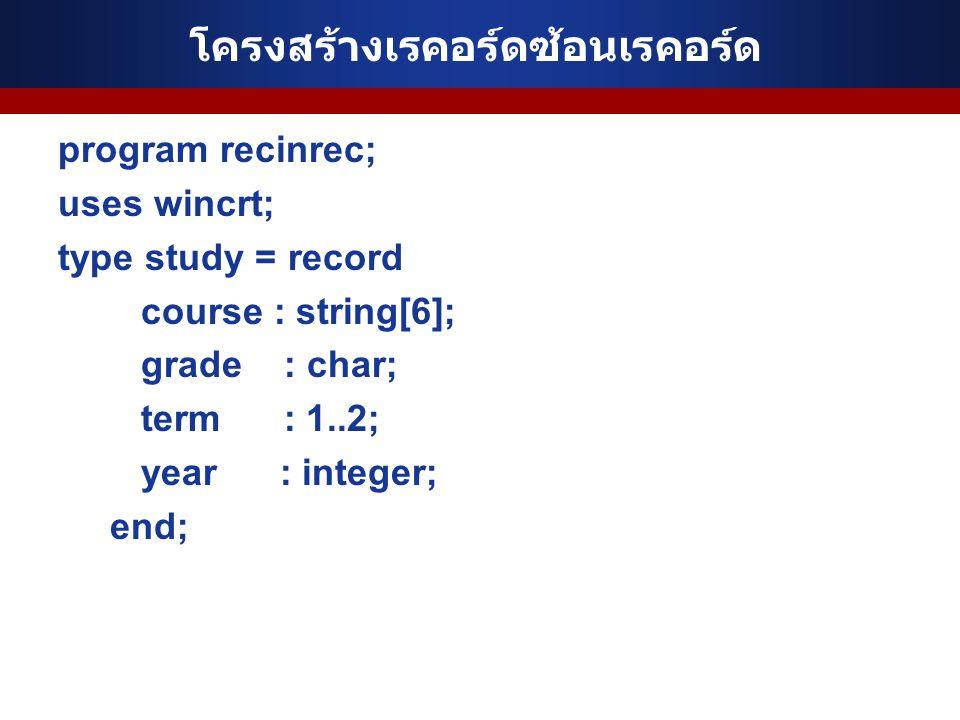 โครงสร้างเรคอร์ดซ้อนเรคอร์ด program recinrec; uses wincrt; type study = record course : string[6]; grade : char; term : 1..2; year : integer; end;