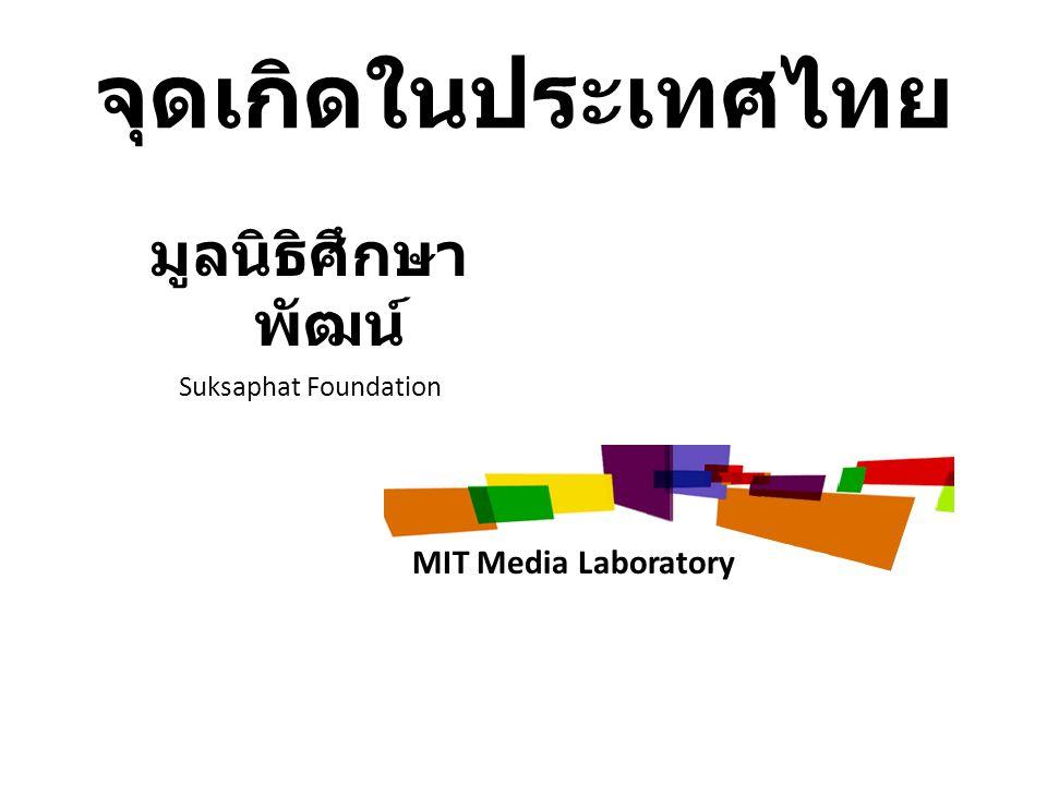 จุดเกิดในประเทศไทย มูลนิธิศึกษา พัฒน์ Suksaphat Foundation MIT Media Laboratory