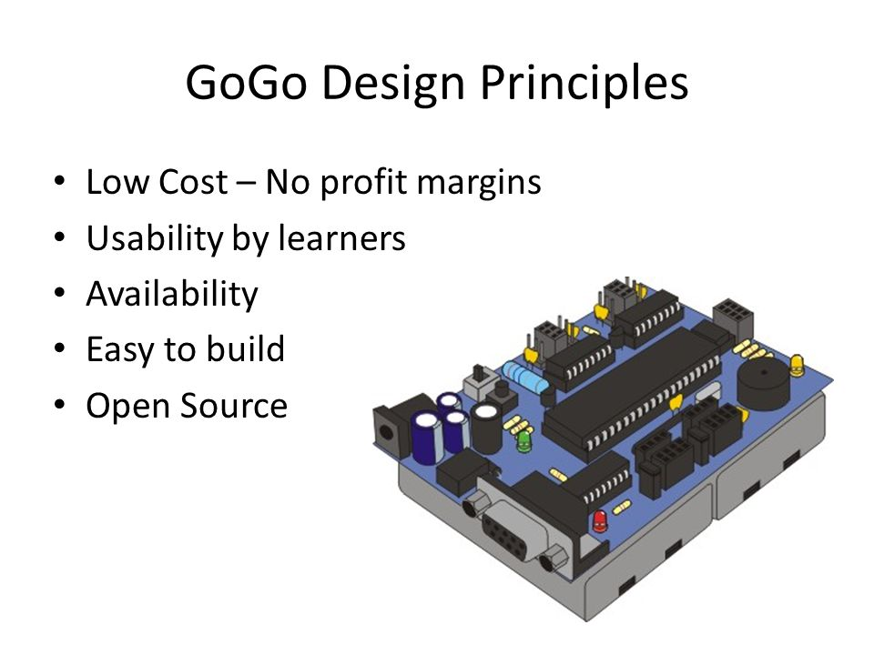 GoGo Design Principles Low Cost – No profit margins Usability by learners Availability Easy to build Open Source