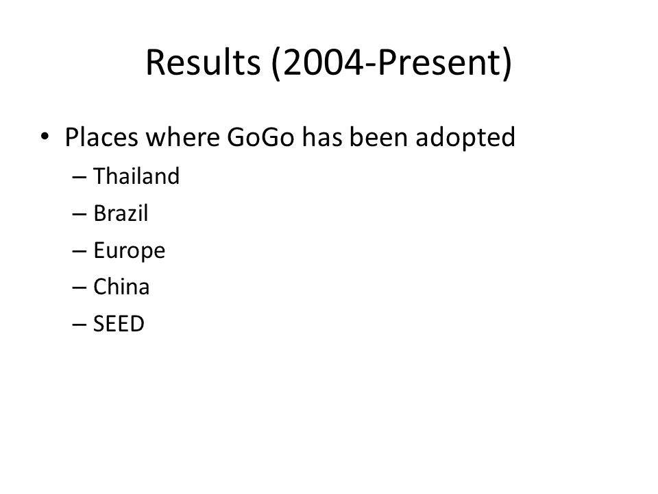 Results (2004-Present) Places where GoGo has been adopted – Thailand – Brazil – Europe – China – SEED
