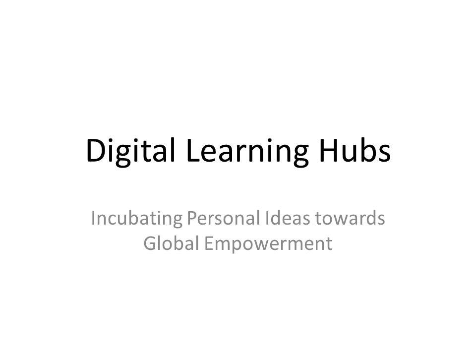 Digital Learning Hubs Incubating Personal Ideas towards Global Empowerment