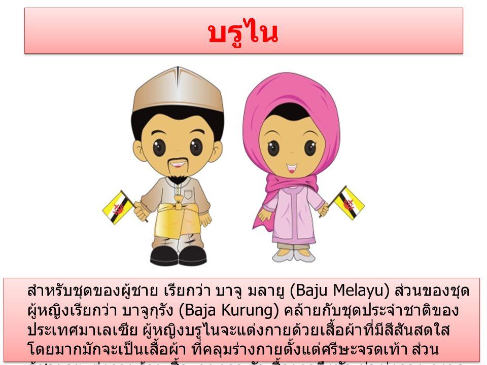 บรูไน สำหรับชุดของผู้ชาย เรียกว่า บาจู มลายู (Baju Melayu) ส่วนของชุด ผู้หญิงเรียกว่า บาจูกุรัง (Baja Kurung) คล้ายกับชุดประจำชาติของ ประเทศมาเลเซีย ผู้หญิงบรูไนจะแต่งกายด้วยเสื้อผ้าที่มีสีสันสดใส โดยมากมักจะเป็นเสื้อผ้า ที่คลุมร่างกายตั้งแต่ศรีษะจรดเท้า ส่วน ผู้ชายจะแต่งกายด้วยเสื้อแขนยาว ตัวเสื้อยาวถึงหัวเข่า นุ่งกางเกงขา ยาวแล้วนุ่งโสร่ง