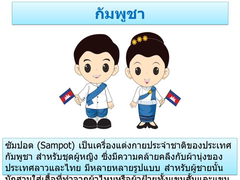 กัมพูชา ซัมปอต (Sampot) เป็นเครื่องแต่งกายประจำชาติของประเทศ กัมพูชา สำหรับชุดผู้หญิง ซึ่งมีความคล้ายคลึงกับผ้านุ่งของ ประเทศลาวและไทย มีหลายหลายรูปแบบ สำหรับผู้ชายนั้น มักสวมใส่เสื้อที่ทำจากผ้าไหมหรือผ้าฝ้ายทั้งแขนสั้นและแขน ยาว พร้อมทั้งสวมกางเกงขายาว