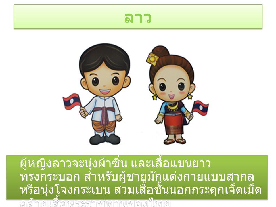 ลาว ผู้หญิงลาวจะนุ่งผ้าซิ่น และเสื้อแขนยาว ทรงกระบอก สำหรับผู้ชายมักแต่งกายแบบสากล หรือนุ่งโจงกระเบน สวมเสื้อชั้นนอกกระดุกเจ็ดเม็ด คล้ายเสื้อพระราชทานของไทย