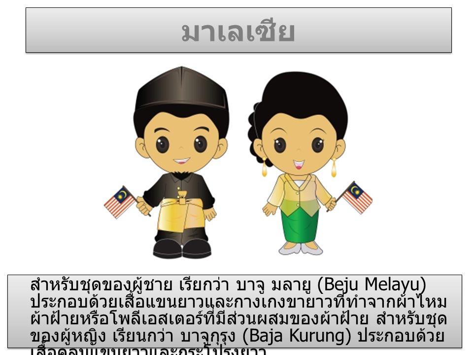 มาเลเซีย สำหรับชุดของผู้ชาย เรียกว่า บาจู มลายู (Beju Melayu) ประกอบด้วยเสื้อแขนยาวและกางเกงขายาวที่ทำจากผ้าไหม ผ้าฝ้ายหรือโพลีเอสเตอร์ที่มีส่วนผสมของผ้าฝ้าย สำหรับชุด ของผู้หญิง เรียนกว่า บาจูกุรุง (Baja Kurung) ประกอบด้วย เสื้อคลุมแขนยาวและกระโปรงยาว