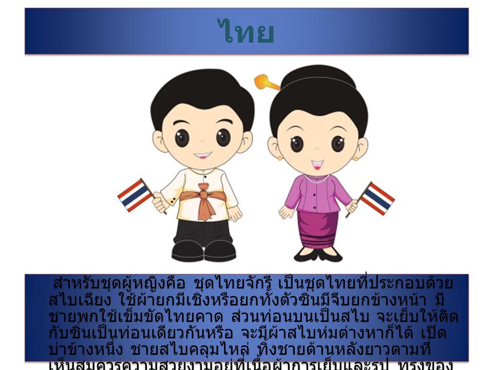 ไทย สำหรับชุดผู้หญิงคือ ชุดไทยจักรี เป็นชุดไทยที่ประกอบด้วย สไบเฉียง ใช้ผ้ายกมีเชิงหรือยกทั้งตัวซิ่นมีจีบยกข้างหน้า มี ชายพกใช้เข็มขัดไทยคาด ส่วนท่อนบนเป็นสไบ จะเย็บให้ติด กับซิ่นเป็นท่อนเดียวกันหรือ จะมีผ้าสไบห่มต่างหาก็ได้ เปิด บ่าข้างหนึ่ง ชายสไบคลุมไหล่ ทิ้งชายด้านหลังยาวตามที่ เห็นสมควรความสวยงามอยู่ที่เนื้อผ้าการเย็บและรูป ทรงของ ผู้ที่สวยใช้เครื่องประดับได้งดงาม สมโอกาสในเวลาค่ำคืน สำหรับชุดผู้ชายคือ ใส่เสื้อพระราชทาน