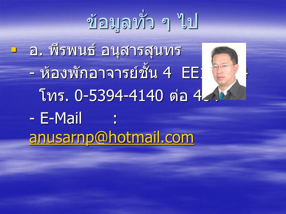 ข้อมูลทั่ว ๆ ไป  อ. พีรพนธ์ อนุสารสุนทร - ห้องพักอาจารย์ชั้น 4 EE16-404 โทร. 0-5394-4140 ต่อ 404 - E-Mail : anusarnp@hotmail.com anusarnp@hotmail.com