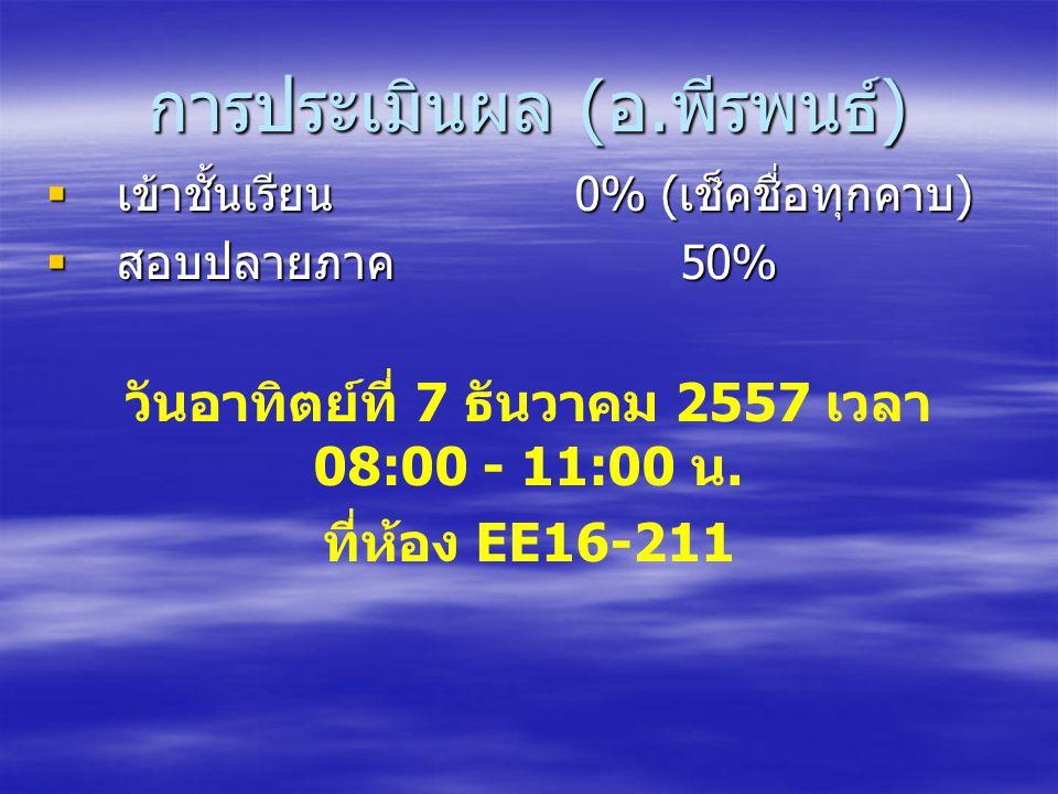 การประเมินผล ( อ. พีรพนธ์ )  เข้าชั้นเรียน 0% ( เช็คชื่อทุกคาบ )  สอบปลายภาค 50% วันอาทิตย์ที่ 7 ธันวาคม 2557 เวลา 08:00 - 11:00 น. ที่ห้อง EE16-211