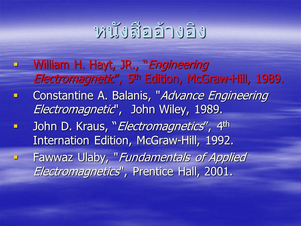 """หนังสืออ้างอิง  William H. Hayt, JR., """"Engineering Electromagnetic"""", 5 th Edition, McGraw-Hill, 1989.  Constantine A. Balanis,"""