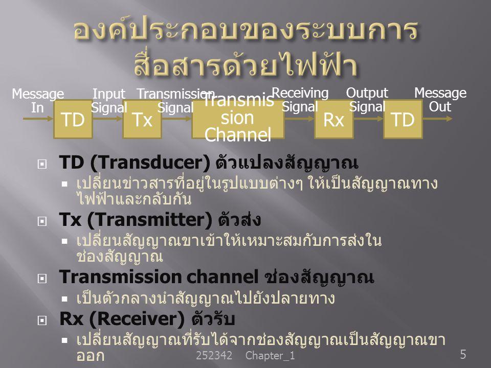  TD (Transducer) ตัวแปลงสัญญาณ  เปลี่ยนข่าวสารที่อยู่ในรูปแบบต่างๆ ให้เป็นสัญญาณทาง ไฟฟ้าและกลับกัน  Tx (Transmitter) ตัวส่ง  เปลี่ยนสัญญาณขาเข้าใ
