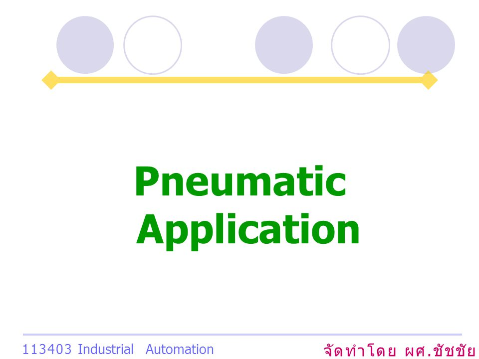 Pneumatic Application จัดทำโดย ผศ. ชัชชัย เสริมพงษ์พันธ์ 113403 Industrial Automation System