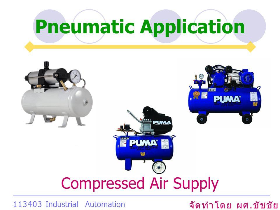 Pneumatic Application จัดทำโดย ผศ. ชัชชัย เสริมพงษ์พันธ์ 113403 Industrial Automation System Compressed Air Supply