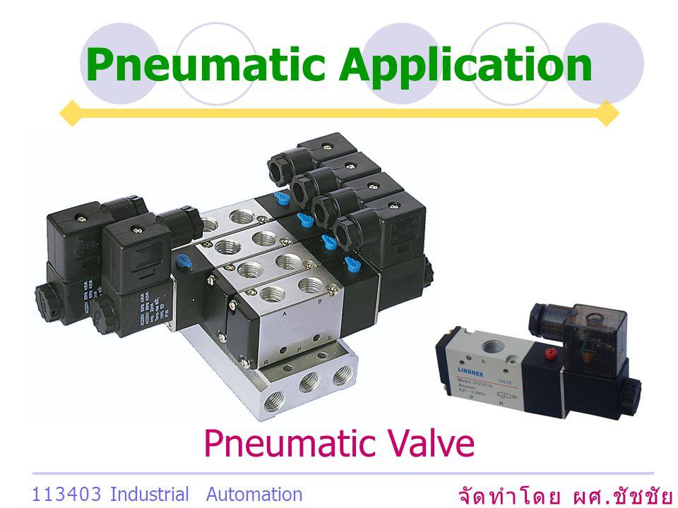 Pneumatic Application จัดทำโดย ผศ. ชัชชัย เสริมพงษ์พันธ์ 113403 Industrial Automation System Pneumatic Valve