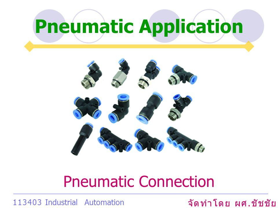 Pneumatic Application จัดทำโดย ผศ. ชัชชัย เสริมพงษ์พันธ์ 113403 Industrial Automation System Pneumatic Connection