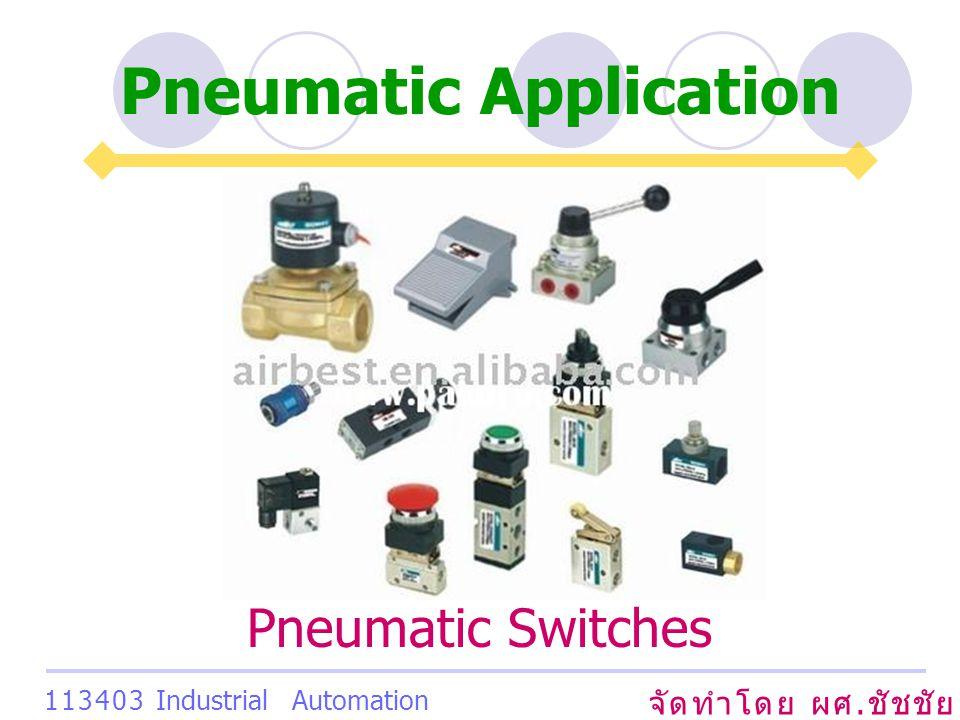 Pneumatic Application จัดทำโดย ผศ. ชัชชัย เสริมพงษ์พันธ์ 113403 Industrial Automation System Pneumatic Switches