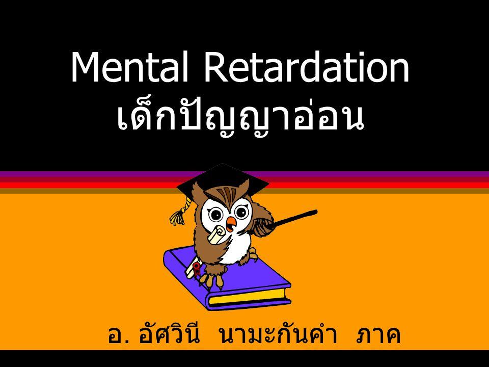 Mental Retardation เด็กปัญญาอ่อน อ. อัศวินี นามะกันคำ ภาค วิชาการพยาบาลจิตเวช