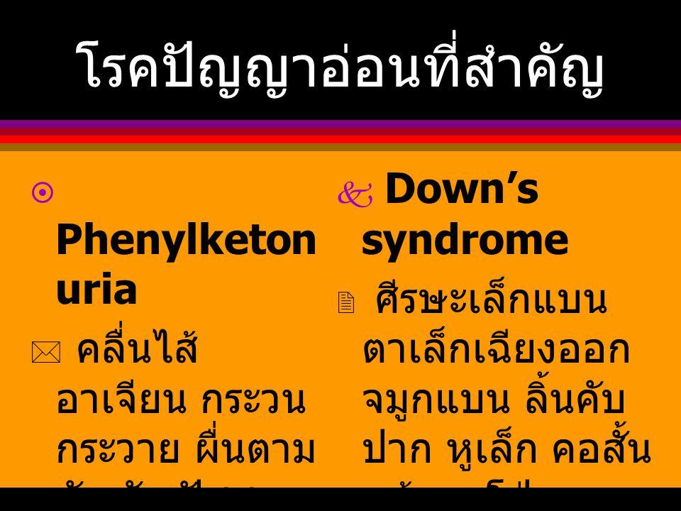 โรคปัญญาอ่อนที่สำคัญ  Phenylketon uria  คลื่นไส้ อาเจียน กระวน กระวาย ผื่นตาม ตัว ชัก ปัสสาวะ มีกลิ่นแปลกๆ  Down's syndrome  ศีรษะเล็กแบน ตาเล็กเฉ