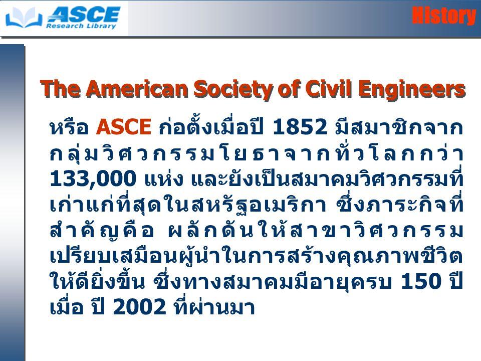 หรือ ASCE ก่อตั้งเมื่อปี 1852 มีสมาชิกจาก กลุ่มวิศวกรรมโยธาจากทั่วโลกกว่า 133,000 แห่ง และยังเป็นสมาคมวิศวกรรมที่ เก่าแก่ที่สุดในสหรัฐอเมริกา ซึ่งภาระกิจที่ สำคัญคือ ผลักดันให้สาขาวิศวกรรม เปรียบเสมือนผู้นำในการสร้างคุณภาพชีวิต ให้ดียิ่งขึ้น ซึ่งทางสมาคมมีอายุครบ 150 ปี เมื่อ ปี 2002 ที่ผ่านมา History The American Society of Civil Engineers