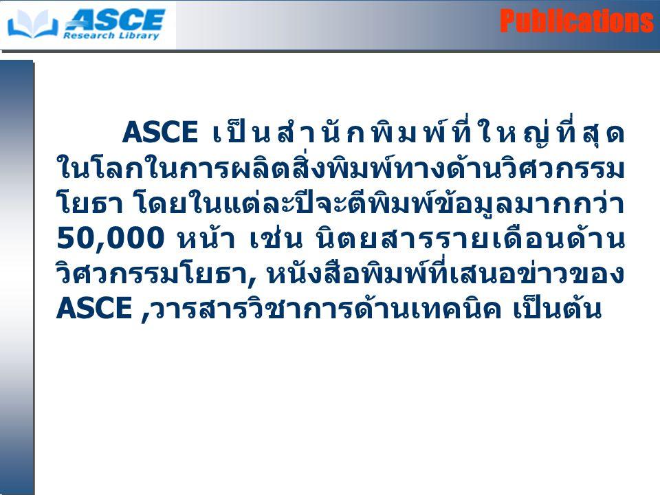 Publications ASCE เป็นสำนักพิมพ์ที่ใหญ่ที่สุด ในโลกในการผลิตสิ่งพิมพ์ทางด้านวิศวกรรม โยธา โดยในแต่ละปีจะตีพิมพ์ข้อมูลมากกว่า 50,000 หน้า เช่น นิตยสารรายเดือนด้าน วิศวกรรมโยธา, หนังสือพิมพ์ที่เสนอข่าวของ ASCE,วารสารวิชาการด้านเทคนิค เป็นต้น