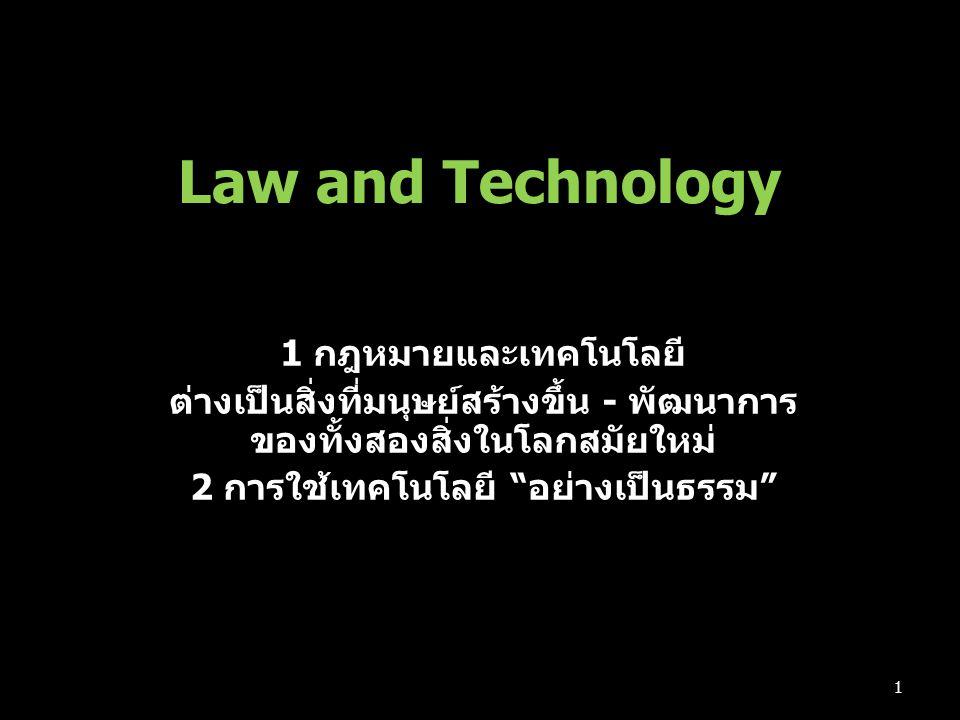 Law and Technology 1 กฎหมายและเทคโนโลยี ต่างเป็นสิ่งที่มนุษย์สร้างขึ้น - พัฒนาการ ของทั้งสองสิ่งในโลกสมัยใหม่ 2 การใช้เทคโนโลยี อย่างเป็นธรรม 1