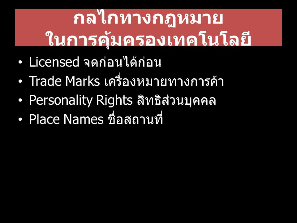 กลไกทางกฎหมาย ในการคุ้มครองเทคโนโลยี Licensed จดก่อนได้ก่อน Trade Marks เครื่องหมายทางการค้า Personality Rights สิทธิส่วนบุคคล Place Names ชื่อสถานที่