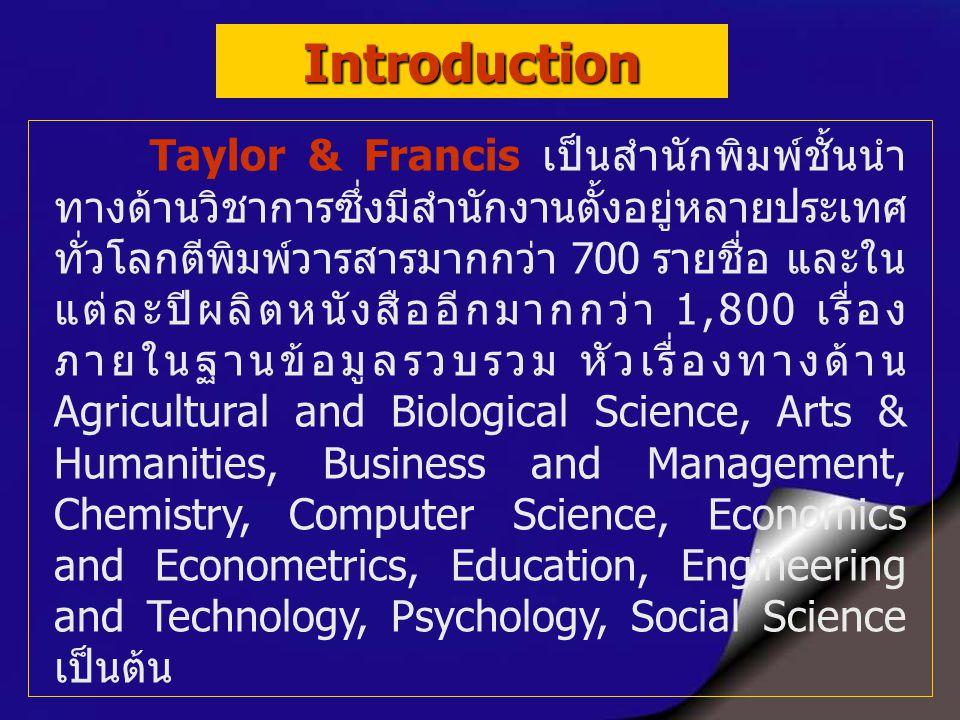 Taylor & Francis เป็นสำนักพิมพ์ชั้นนำ ทางด้านวิชาการซึ่งมีสำนักงานตั้งอยู่หลายประเทศ ทั่วโลกตีพิมพ์วารสารมากกว่า 700 รายชื่อ และใน แต่ละปีผลิตหนังสืออีกมากกว่า 1,800 เรื่อง ภายในฐานข้อมูลรวบรวม หัวเรื่องทางด้าน Agricultural and Biological Science, Arts & Humanities, Business and Management, Chemistry, Computer Science, Economics and Econometrics, Education, Engineering and Technology, Psychology, Social Science เป็นต้น Introduction