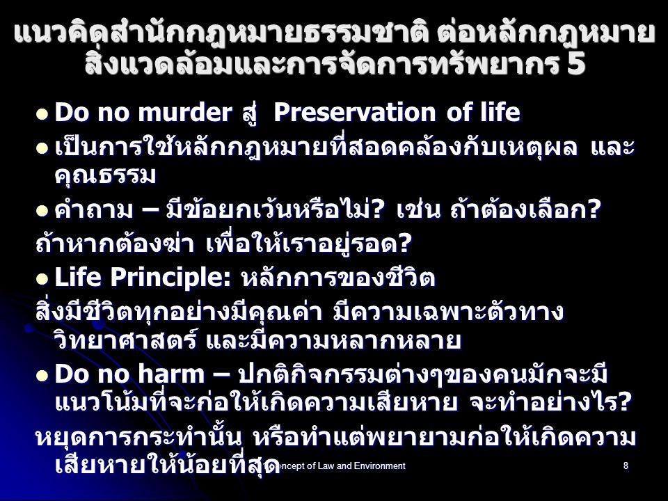 1 Concept of Law and Environment8 แนวคิดสำนักกฎหมายธรรมชาติ ต่อหลักกฎหมาย สิ่งแวดล้อมและการจัดการทรัพยากร 5 Do no murder สู่ Preservation of life Do no murder สู่ Preservation of life เป็นการใช้หลักกฎหมายที่สอดคล้องกับเหตุผล และ คุณธรรม เป็นการใช้หลักกฎหมายที่สอดคล้องกับเหตุผล และ คุณธรรม คำถาม – มีข้อยกเว้นหรือไม่.