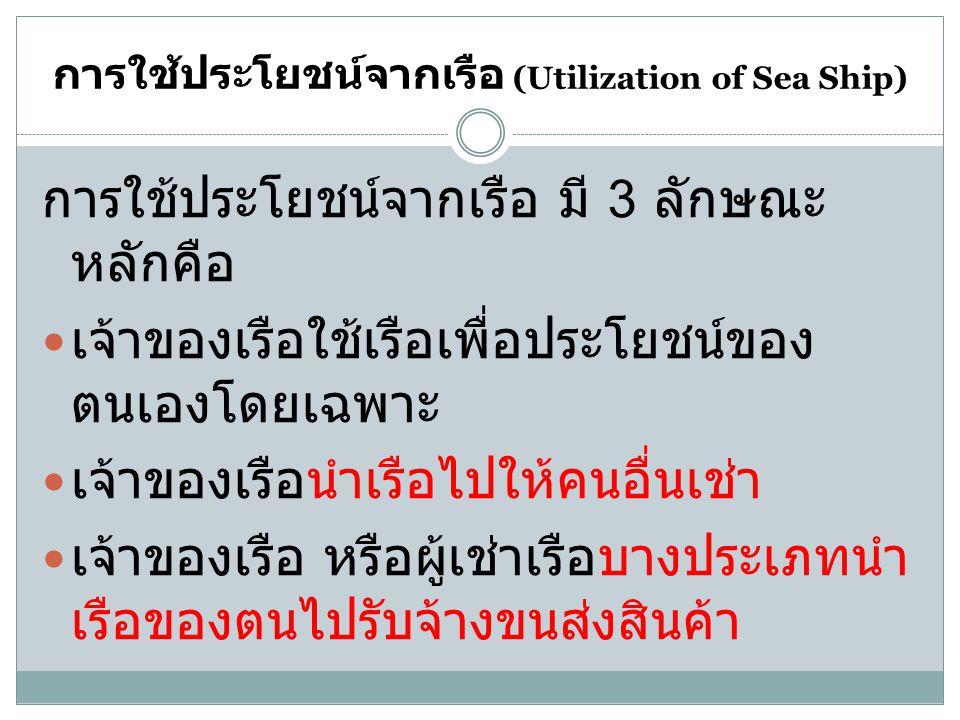 การใช้ประโยชน์จากเรือ (Utilization of Sea Ship) การใช้ประโยชน์จากเรือ มี 3 ลักษณะ หลักคือ เจ้าของเรือใช้เรือเพื่อประโยชน์ของ ตนเองโดยเฉพาะ เจ้าของเรือ