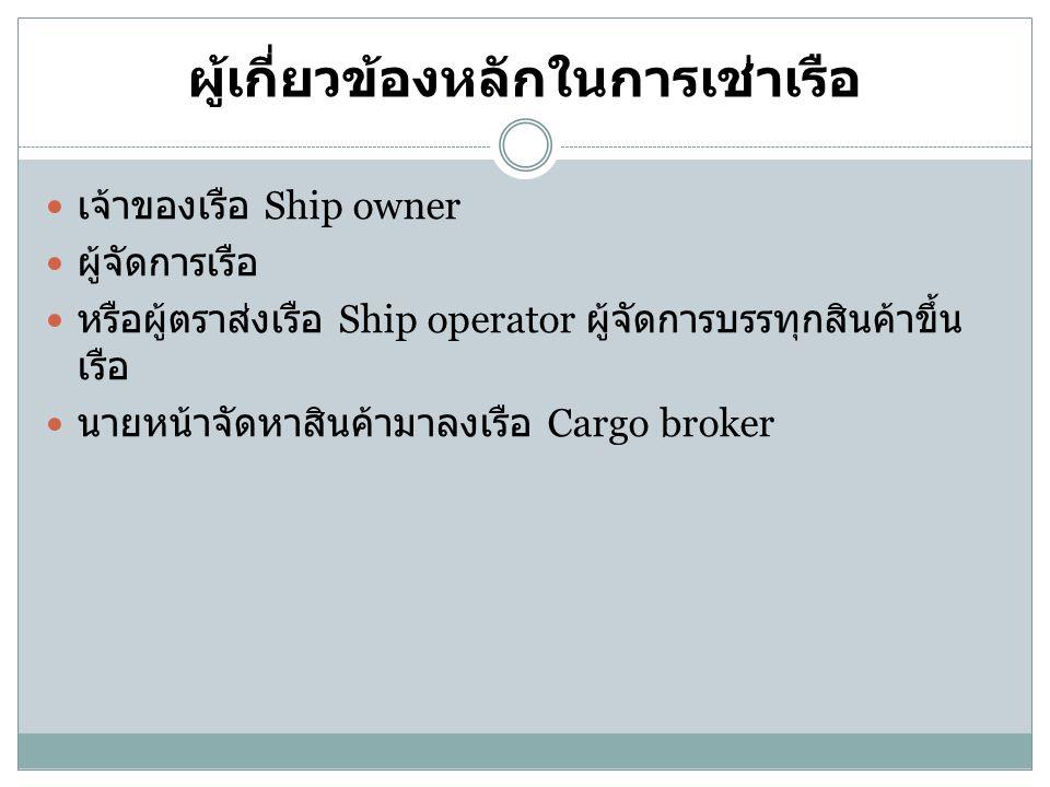 ผู้เกี่ยวข้องหลักในการเช่าเรือ เจ้าของเรือ Ship owner ผู้จัดการเรือ หรือผู้ตราส่งเรือ Ship operator ผู้จัดการบรรทุกสินค้าขึ้น เรือ นายหน้าจัดหาสินค้าม