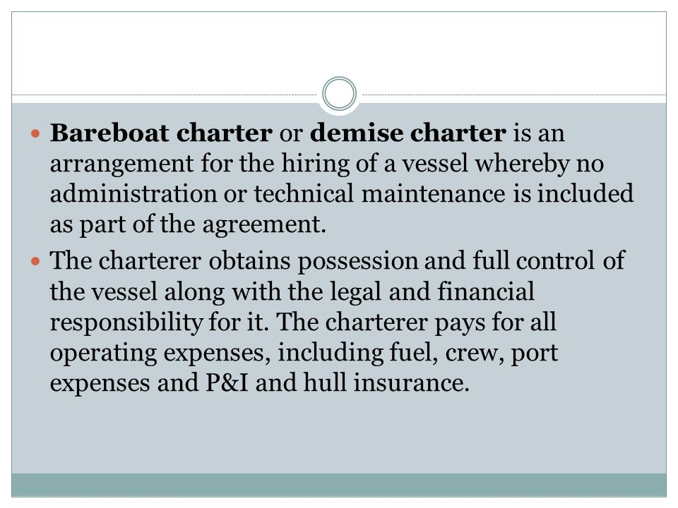 Bareboat charter or demise charter is an arrangement for the hiring of a vessel whereby no administration or technical maintenance is included as part