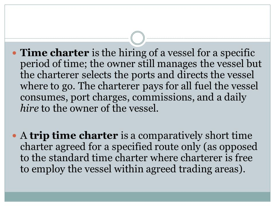 Time charter is the hiring of a vessel for a specific period of time; the owner still manages the vessel but the charterer selects the ports and direc