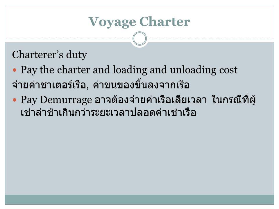 Voyage Charter Charterer's duty Pay the charter and loading and unloading cost จ่ายค่าชาเตอร์เรือ, ค่าขนของขึ้นลงจากเรือ Pay Demurrage อาจต้องจ่ายค่าเ
