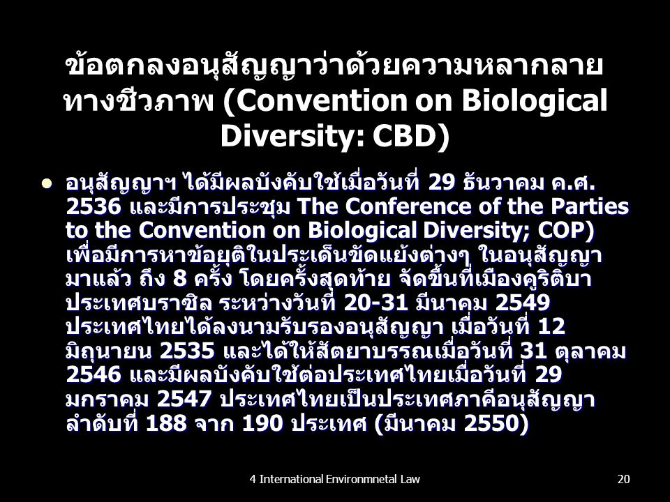 ข้อตกลงอนุสัญญาว่าด้วยความหลากลาย ทางชีวภาพ (Convention on Biological Diversity: CBD) อนุสัญญาฯ ได้มีผลบังคับใช้เมื่อวันที่ 29 ธันวาคม ค.ศ. 2536 และมี