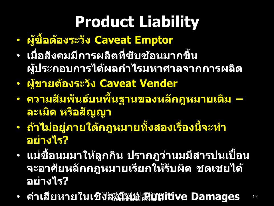 Product Liability ผู้ซื้อต้องระวัง Caveat Emptor เมื่อสังคมมีการผลิตที่ซับซ้อนมากขึ้น ผู้ประกอบการได้ผลกำไรมหาศาลจากการผลิต ผู้ขายต้องระวัง Caveat Ven
