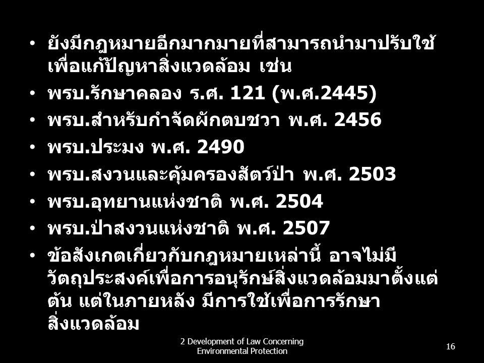 ยังมีกฎหมายอีกมากมายที่สามารถนำมาปรับใช้ เพื่อแก้ปัญหาสิ่งแวดล้อม เช่น พรบ.รักษาคลอง ร.ศ. 121 (พ.ศ.2445) พรบ.สำหรับกำจัดผักตบชวา พ.ศ. 2456 พรบ.ประมง พ