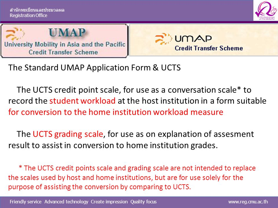 www.reg.cmu.ac.thFriendly service Advanced technology Create impression Quality focus สำนักทะเบียนและประมวลผล Registration Office The Standard UMAP Application Form & UCTS The UCTS credit point scale, for use as a conversation scale* to record the student workload at the host institution in a form suitable for conversion to the home institution workload measure The UCTS grading scale, for use as on explanation of assesment result to assist in conversion to home institution grades.