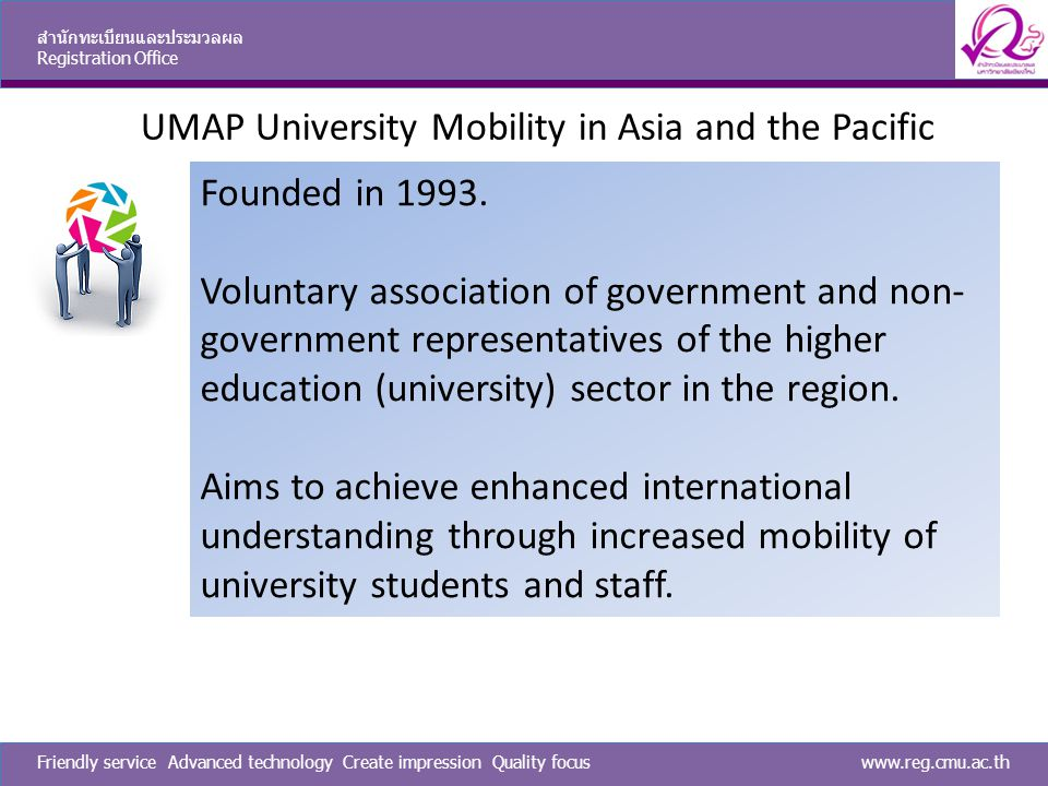 www.reg.cmu.ac.thFriendly service Advanced technology Create impression Quality focus สำนักทะเบียนและประมวลผล Registration Office UMAP University Mobility in Asia and the Pacific Founded in 1993.
