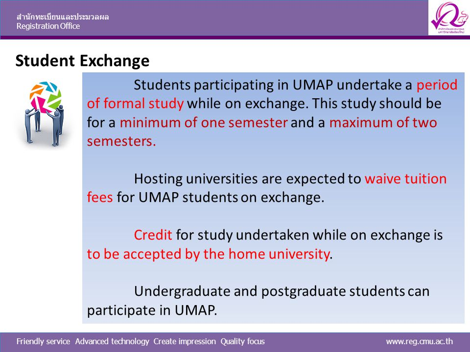 www.reg.cmu.ac.thFriendly service Advanced technology Create impression Quality focus สำนักทะเบียนและประมวลผล Registration Office Student Exchange Students participating in UMAP undertake a period of formal study while on exchange.