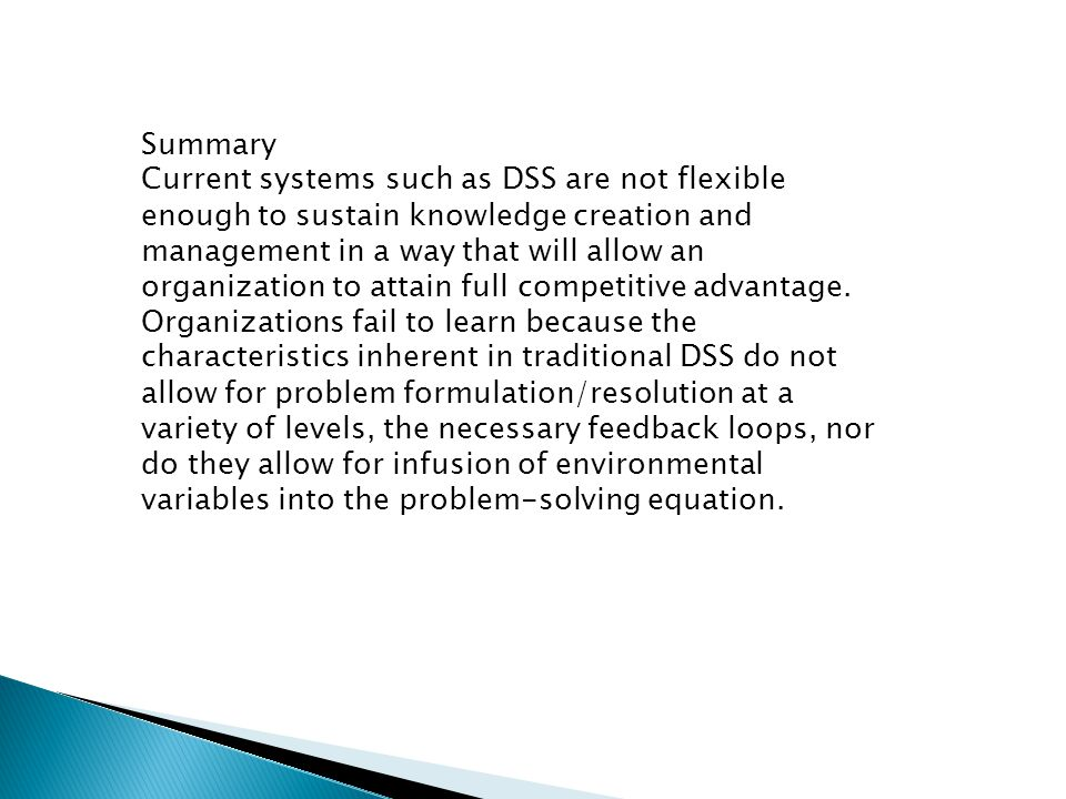 Summary Current systems such as DSS are not flexible enough to sustain knowledge creation and management in a way that will allow an organization to a