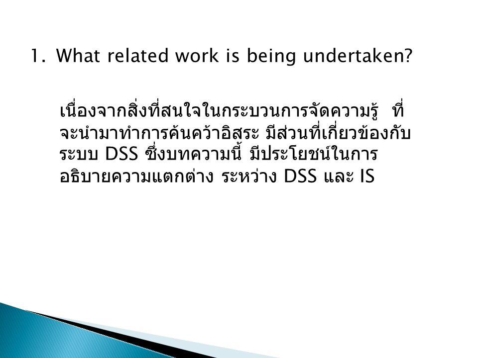 1.What related work is being undertaken? เนื่องจากสิ่งที่สนใจในกระบวนการจัดความรู้ ที่ จะนำมาทำการค้นคว้าอิสระ มีส่วนที่เกี่ยวข้องกับ ระบบ DSS ซึ่งบทค