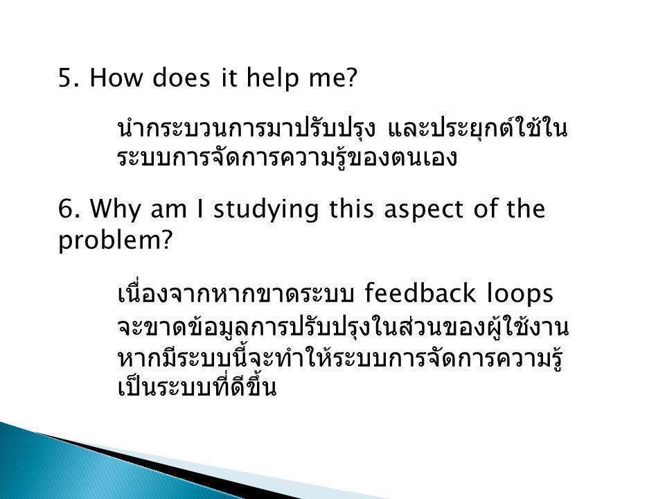 5. How does it help me? 6. Why am I studying this aspect of the problem? นำกระบวนการมาปรับปรุง และประยุกต์ใช้ใน ระบบการจัดการความรู้ของตนเอง เนื่องจาก