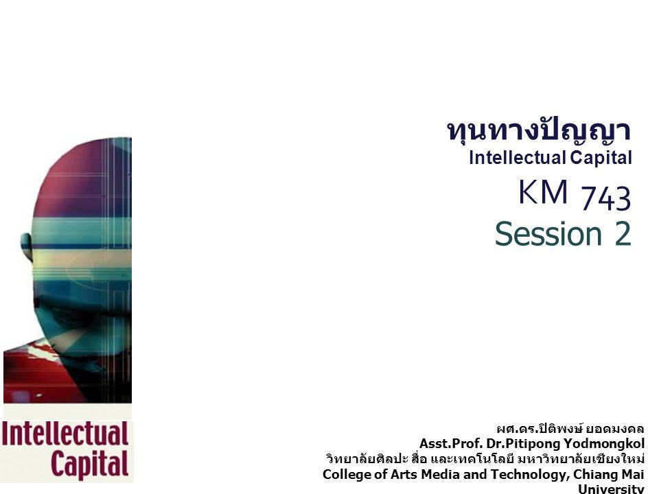 ทุนทางปัญญา Intellectual Capital KM 743 Session 2 ผศ. ดร. ปิติพงษ์ ยอดมงคล Asst.Prof. Dr.Pitipong Yodmongkol วิทยาลัยศิลปะ สื่อ และเทคโนโลยี มหาวิทยาล