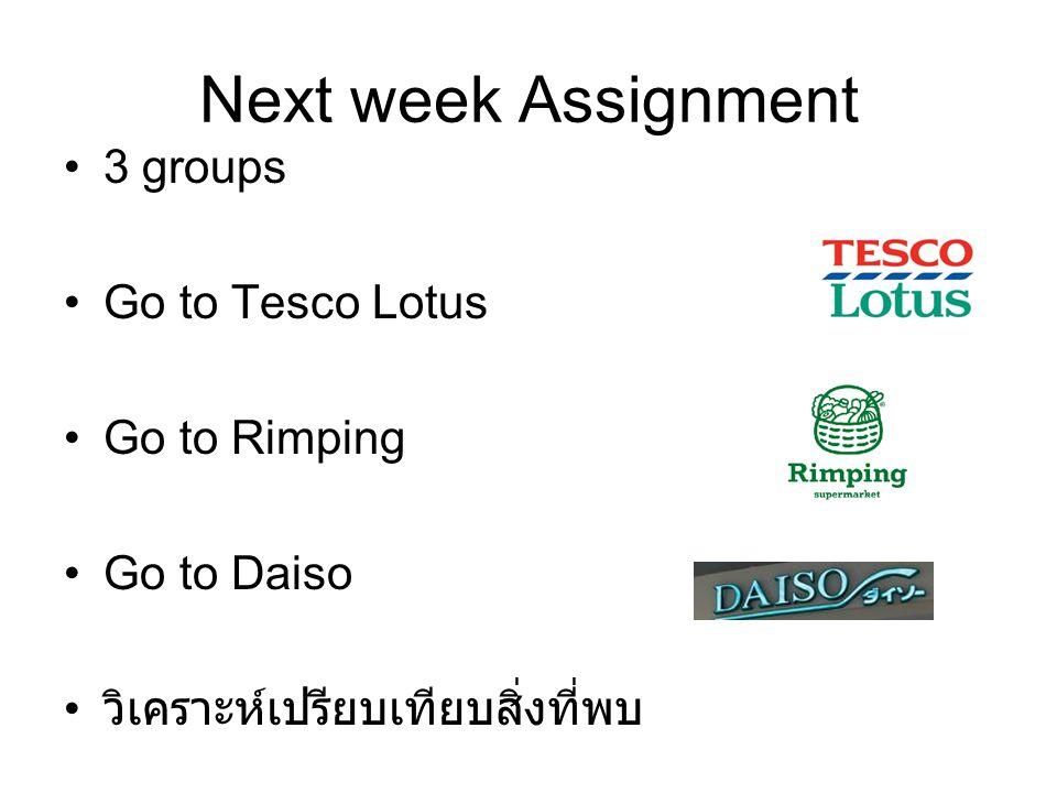 Next week Assignment 3 groups Go to Tesco Lotus Go to Rimping Go to Daiso วิเคราะห์เปรียบเทียบสิ่งที่พบ