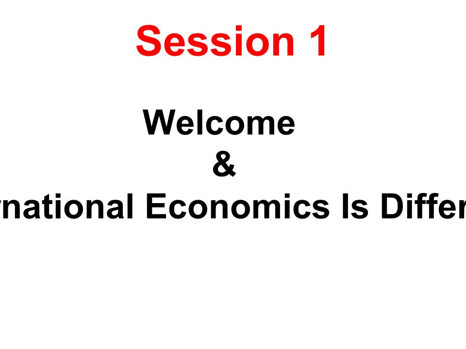 Session 1 Welcome & International Economics Is Different