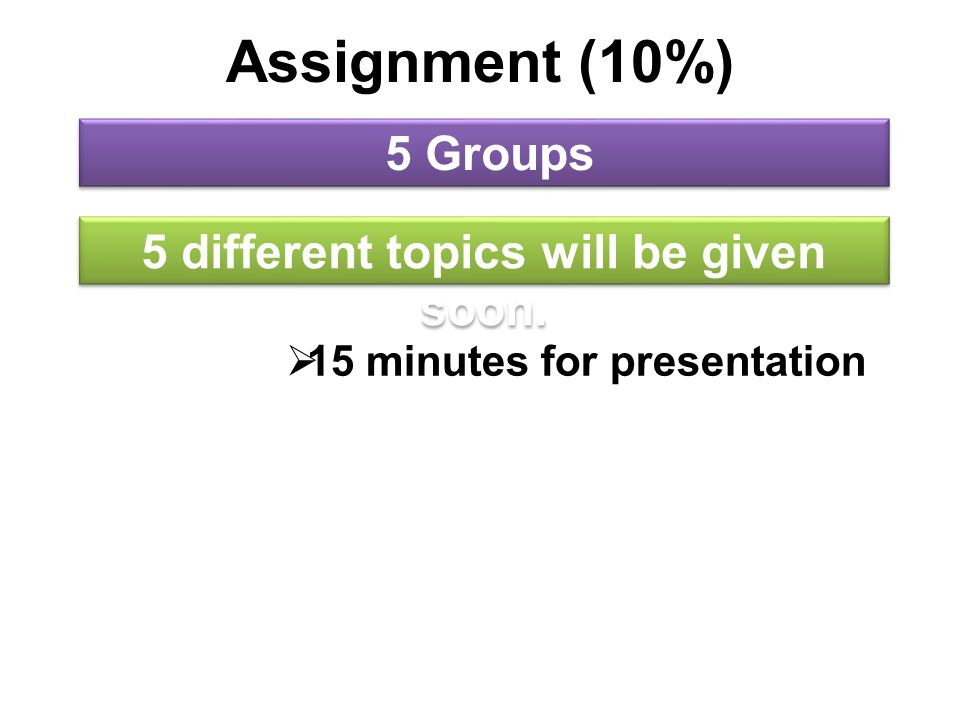 Assignment (10%) 5 Groups 5 different topics will be given soon.  15 minutes for presentation