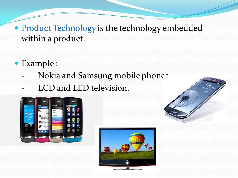 Product Technology is the technology embedded within a product. Example : -Nokia and Samsung mobile phones -LCD and LED television.