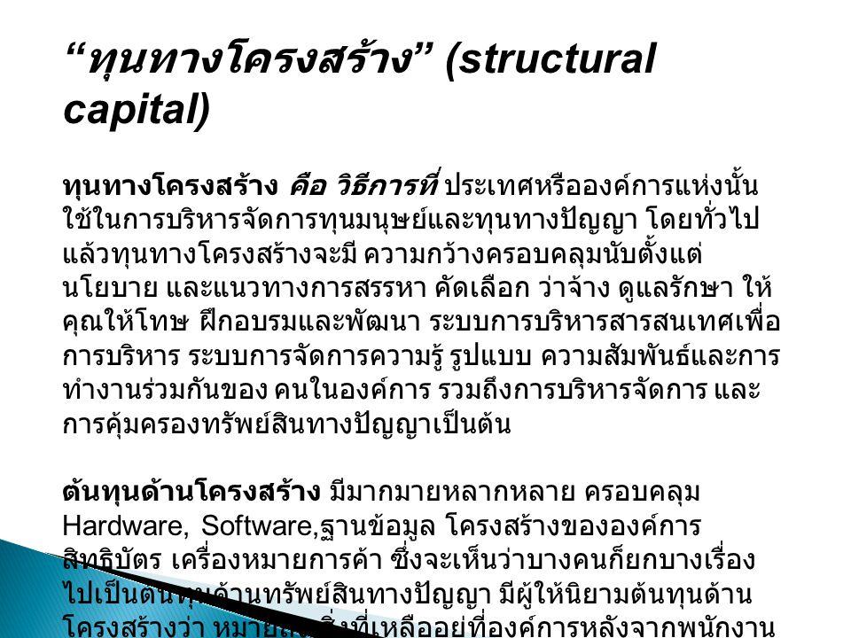 """"""" ทุนทางโครงสร้าง """" (structural capital) ทุนทางโครงสร้าง คือ วิธีการที่ ประเทศหรือองค์การแห่งนั้น ใช้ในการบริหารจัดการทุนมนุษย์และทุนทางปัญญา โดยทั่วไ"""